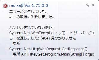 radikaβ ver.1.71.0.0 エラーが発生しました。キーの取得に失敗しました。ハンドルされていない例外: system.net.webexception:リモートサーバーがエラーを返しました。:(404)見つかりません。場所 system.net.httpwebrequest.getresponse() 場所 AYTHKeyGet.Program.main(String[] args)
